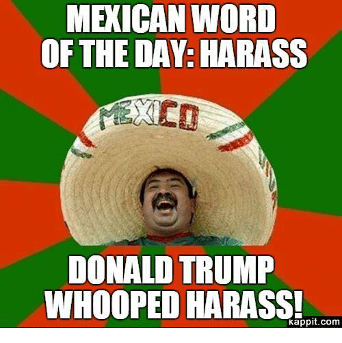 Mexican Word of the Day: MEXICAN WORD  OF THE DAY: HARASS  DONALD TRUMP  WHOOPED HARASS!  Kappit.com