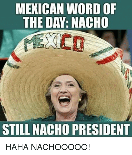 Mexican Word of the Day: MEXICAN WORD OF  THE DAY: NACHO  STILL NACHO PRESIDENT HAHA NACHOOOOO!