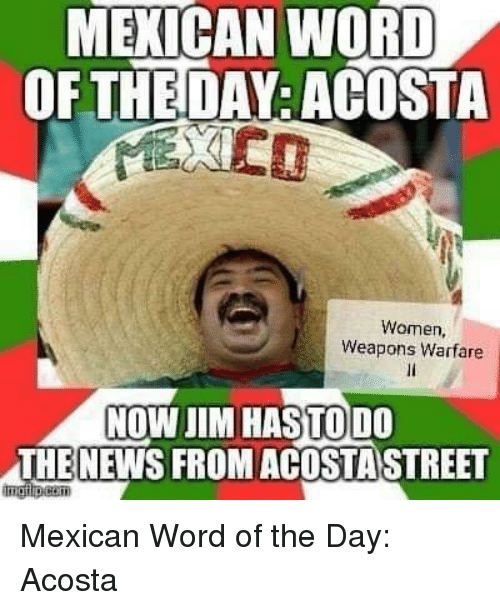 News, Women, and Word: MEXICAN WORD  OFTHEDAY: ACOSTA  Women,  Weapons Warfare  NOW JIM HASTO D0  THE NEWS FROM ACOSTASTREET