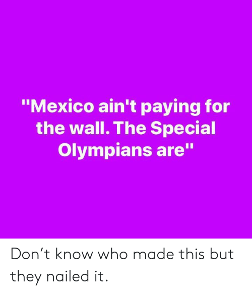 "Memes, Mexico, and 🤖: ""Mexico ain't paying for  the wall. The Special  Olympians are"" Don't know who made this but they nailed it."