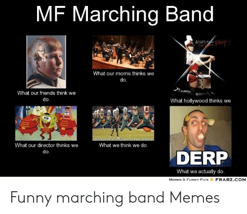 Funny Band Memes: MF Marching Band  What our moms thinks we  do  What our friends think we  What hollywood thinks we  What our director thinks we  What we think we do.  DERP  What we actually do  MEMES & FUNNY PICS  FRABZ COM Funny marching band Memes