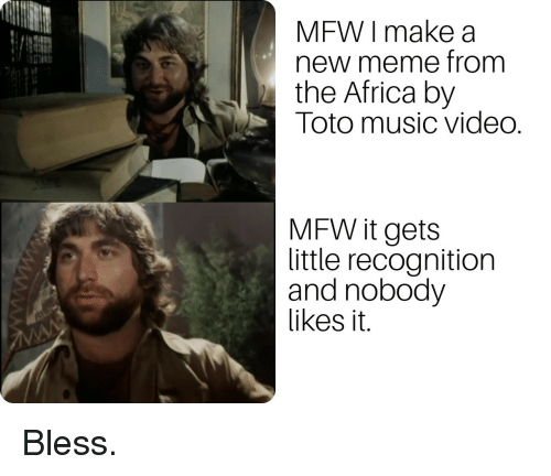 toto: MFW I make a  new meme from  the Africa by  Toto music video.  MFW it gets  little recognition  and nobody  likes it. Bless.