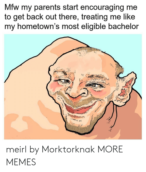 Dank, Memes, and Mfw: Mfw my parents start encouraging me  to get back out there, treating me like  my hometown's most eligible bachelor meirl by Morktorknak MORE MEMES