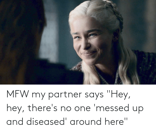 """Partner: MFW my partner says """"Hey, hey, there's no one 'messed up and diseased' around here"""""""