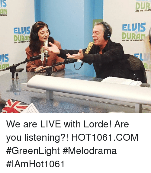 Lorde, Memes, and Live: MG SHOW  S  ELVIS  DURAN  AND THE  DUR  AND THE ELVIS  DURAN  AND THE moRIMING SHO We are LIVE with Lorde! Are you listening?! HOT1061.COM #GreenLight #Melodrama #IAmHot1061