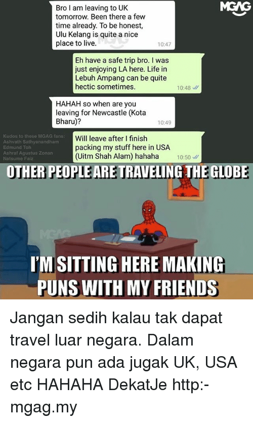 Friends, Life, and Memes: MGAG  Bro I am leaving to UK  tomorrow. Been there a few  time already. To be honest,  Ulu Kelang is quite a nice  place to live.  10:47  Eh have a safe trip bro. I was  just enjoying LA here. Life in  Lebuh Ampang can be quite  hectic sometimes.  10:48  HAHAH so when are you  leaving for Newcastle (Kota  Bharu)?  10:49  Kudos to these MGAG fans:  Ashvath Sathyanandham  Edmund Toh  Ashraf Agustus Zonan  Natsume Faiz  Will leave after I finish  packing my stuff here in USA  (Uitm Shah Alam) hahaha 10:50  OTHER PEOPLE ARE TRAVELING THE GLOBE  I'M SITTING HERE MAKING  PUNS WITH MY FRIENDS Jangan sedih kalau tak dapat travel luar negara. Dalam negara pun ada jugak UK, USA etc HAHAHA DekatJe http:-mgag.my