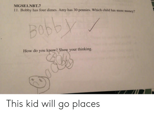 dimes: MGSELNBT.7  11. Bobby has four dimes. Amy has 30 pennies. Which child has more money?  Bob  How do you know? Show your thinking. This kid will go places