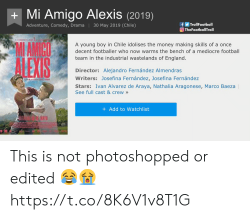 mediocre: Mi Amigo Alexis(2019)  fTrolFootball  TheFootballTroll  Adventure, Comedy, Drama 30 May 2019 (Chile)  MAMICO  A young boy in Chile idolises the money making skills of a once  decent footballer who now warms the bench of a mediocre football  team in the industrial wastelands of England.  Director: Alejandro Fernández Almendras  Writers: Josefina Fernández, Josefina Fernández  Stars: Ivan Alvarez de Araya, Nathalia Aragonese, Marco Baeza  See full cast & crew»  + Add to Watchlist  RA This is not photoshopped or edited 😂😭 https://t.co/8K6V1v8T1G