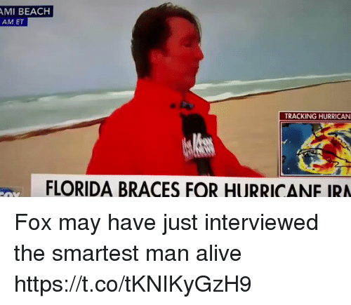Foxe: MI BEACH  AM ET  TRACKING HURRICAN  FLORIDA BRACES FOR HURRICANE IRA Fox may have just interviewed the smartest man alive https://t.co/tKNIKyGzH9