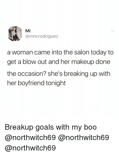 Boo, Funny, and Goals: Mi  @mncrodriguez  a woman came into the salon today to  get a blow out and her makeup done  the occasion? she's breaking up with  her boyfriend tonight Breakup goals with my boo @northwitch69 @northwitch69 @northwitch69