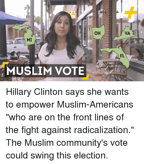 """Muslim American: MI  MUSLIM VOTE  OH  VA  FL Hillary Clinton says she wants to empower Muslim-Americans """"who are on the front lines of the fight against radicalization.""""  The Muslim community's vote could swing this election."""