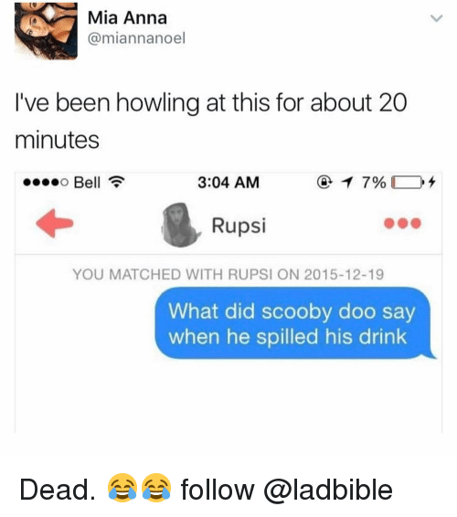 Anna, Memes, and Scooby Doo: Mia Anna  @miannanoel  I've been howling at this for about 20  minutes  Bell  3:04 AM  Rupsi  YOU MATCHED WITH RUPSI ON 2015-12-19  What did scooby doo say  when he spilled his drink Dead. 😂😂 follow @ladbible