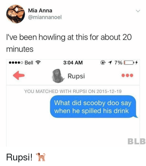 Anna, Scooby Doo, and Been: Mia Anna  @miannanoel  I've been howling at this for about 20  minutes  Bell  3:04 AM  Rupsi  YOU MATCHED WITH RUPSI ON 2015-12-19  What did scooby doo say  when he spilled his drink  BLB Rupsi! 🐕