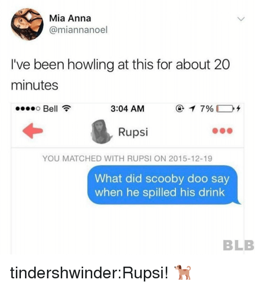 Anna, Scooby Doo, and Tumblr: Mia Anna  @miannanoel  I've been howling at this for about 20  minutes  Bell  3:04 AM  Rupsi  YOU MATCHED WITH RUPSI ON 2015-12-19  What did scooby doo say  when he spilled his drink  BLB tindershwinder:Rupsi! 🐕