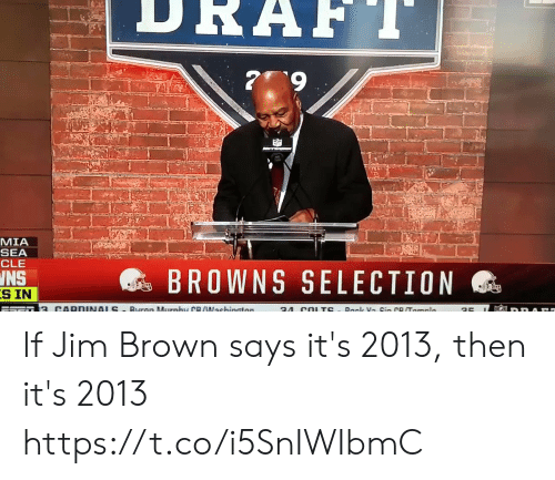 Nfl, Browns, and Jim Brown: MIA  SEA  CLE  @s BROWNS SELECTION  INS  S IN If Jim Brown says it's 2013, then it's 2013  https://t.co/i5SnIWIbmC