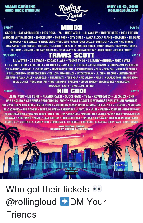 Asian, Bones, and Dmx: MIAMI GARDENS  HARD ROCK STADIUM  MAY 10-12, 2019  ROLLINGLOUD.COM  ou  FRIDAY  MIGOS  MAY 10  CARDI B RAE SREMMURD RICK ROSS YG. JUICE WRLD LIL YACHTY TRIPPIE REDD RICH THE KID  A BOOGIE WIT DA HOODIE SMOKEPURPP PNB ROCK CITY GIRLS WAKA FLOCKA FLAME GOLDLINK LIL DURK  YOUNG M-A+ YBN COR DAE . FREDDIE GIBBS . YUNG BLEU . GASHI·ZOEY DOLLAZ . DANILEIGH-LIL TJAY-KID TRUNKS  COCA VANGO CITY MORGUE PHRESHER LIL GOTIT TOKYO JETZ MALIIBU MIITCH DANNY TOWERS ROD WAVE JONY J  col LERAY . MULATTO . BIG BABY SCUMBAG-BRIANNA PERRY . GROWNBOITRAP . CHIEF POUND-SPLASH ZANOTTI  SATURDAY  TRAVIS SCOTT  MAY 11  LIL WAYNE-21 SAVAGE . KODAK BLACK . YOUNG THUG-LIL BABY . GUNNA . SHECK WES  J.LD-SOULJA BOY CHIEF KEEFo LIL MOSEY SAWEETIE-BLUEFACE-COMETHAZINE-BONES . WIFISFUNERAL  YELLA BEEZY . YNW MELLY . YOUNG NUDYs SPACEGHOSTPURPP 이LOVEMAKONNEN . KILLY-KASH DOLL . HIGHER BROTHERS  ICE BILLION BERG LIGHTSKINKEISHA TOBI LOU YUNGEEN ACE.JAYDAYOUNGAN LIL KEED LIL DUKE UNOTHEACTIVIST  LEEBRIAN SYLVAN LACUE WARHOL.SS KILLUMINATII YBS SKOLA RIC WILSON POLO G GUAPDAD 4000.MANU CROOKS  THE KID LAROI YUNG BABY TATE ROB MARKMAN NATE DAE OTOWN MARCO ERIC BIDDINES KIRBLAGOOP  RACKZGOD BABY G SPACE JAM THE PILOT  SUNDAY  KID CUD  MAY 12  LIL UZI VERT+ LIL PUMP-PLAYBOI CARTI GUCCI MANE . TYGA-KEVIN GATES . LIL SKIES-DMX  WIZ KHALIFA&CURRENSY PERFORMING 2009' BEAST COAST (JOEY BADAS$& FLATBUSH ZOMBIES)  SKI MASK THE SLUMP GOD-DENZEL CURRY . YOUNGBOY NEVER BROKE AGAIN . TEE GRIZZLEY . G HERBO·YUNG BANS  BLAC YOUNGSTA FLIPP DINERO SHORELINE MAFIA ROBB BANKS SAINT JHN VALEE PARDISON FONTAINE MEMBERS ONLY  THE UNDERACHIEVERS QUANDO RONDO MELII MATT OX ASIAN DOLL MEGAN THEE STALLION KIRK KNIGHT NYCK CAUTION  D SAVAGE. YUNG SIMMIE . NESSLY . JACK HARLOW 이NDIGOCHILDRICK . SPLURGE . 10K.CAASH . THOUXANBANFAUNI . GOSH  FENDI P-TX.-QUEEN KEYo LANCEY FOUX-BRUNO MALI . LIL BERETE-BABY GOTH-BLAATINA-RICHY SAMO-GAS-TUNDa  PLUS SPECIAL GUESTS  SOUNDS BY SCHEME & FIVE VENOMS  Welcome to Who got their tickets 👀 @rollingloud ➡️DM Your Friends