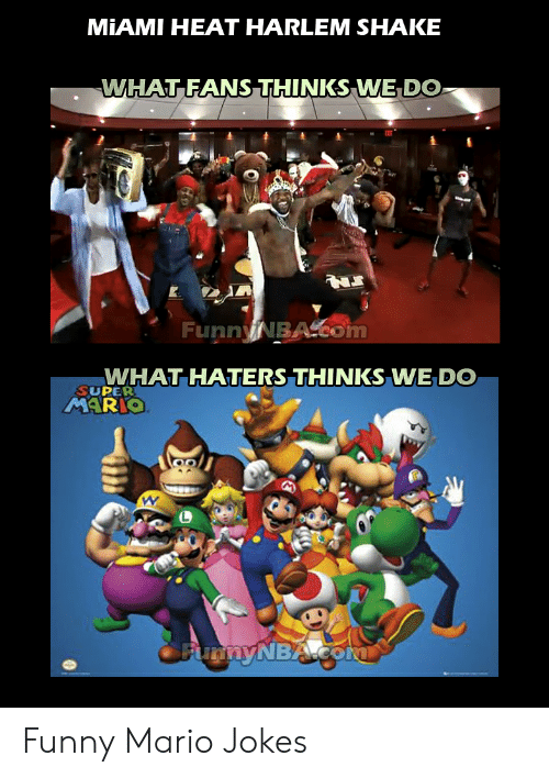 Funny Mario Memes: MIAMI HEAT HARLEM SHAKE  WHAT FANS THINKS WE DO-  FunnyNBA eom  WHAT HATERS THINKS WE DO  SUPER  CEupnyNBAcoN Funny Mario Jokes