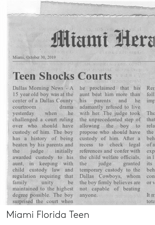 beating: Miami Hera  Miami, October 30, 20191  n  Teen Shocks Courts  he proclaimed that his  Dallas Moming News - A  15 year old boy was at the  center of a Dallas County his  Ren  aunt beat him more than  foll  he imp  and  parents  drama adamantly refused to live  with her. The judge took  courtroom  yesterday  challenged a court ruling the unprecedented step of that  over who should have allowing  The  when  he  the boy to  custody of him. The boy propose who should have the  has a history of being custody of him. After a  rela  beh  beaten by his parents and  check legal ofa  to  recess  judge initially references and confer with  the child welfare officials, in I  granted its  temporary custody to the  Dallas Cowboys, whom  the boy firmly believes are  maintained to the highest not capable of beating  the  exp  awarded custody to his  in keeping with  the  judge  aunt,  child custody law and  regulation requiring that  family  beh  con  be  unity  or v  degree possible. The boy anyone.  surprised the court when  It m  tota Miami Florida Teen