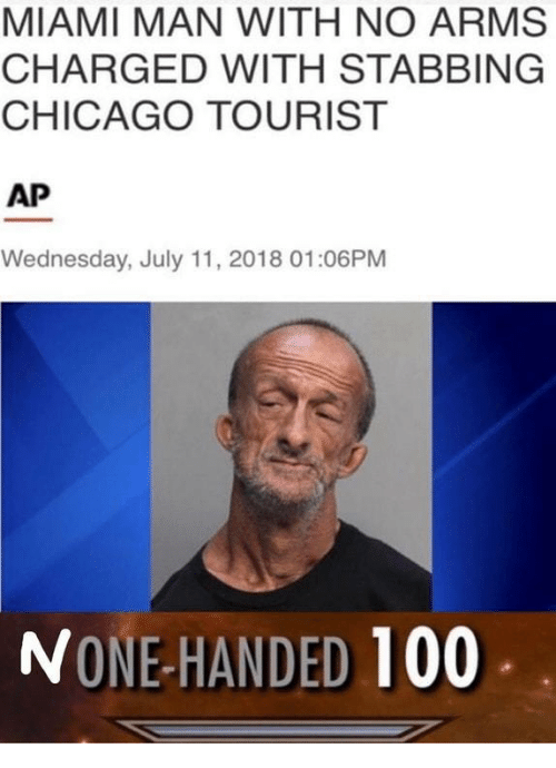 Tourist: MIAMI MAN WITH NO ARMS  CHARGED WITH STABBING  CHICAGO TOURIST  AP  Wednesday, July 11, 2018 01:06PM  NONE-HANDED 100