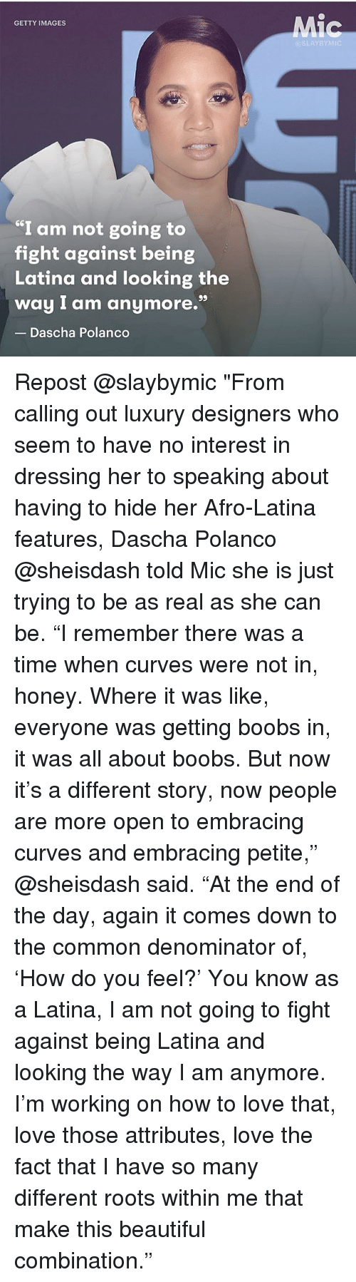 """Commoner: Mic  GETTY IMAGES  @SLAYBYMIC  I am not going to  fight against being  Latina and looking the  way I am anymore.""""  Dascha Polanco Repost @slaybymic """"From calling out luxury designers who seem to have no interest in dressing her to speaking about having to hide her Afro-Latina features, Dascha Polanco @sheisdash told Mic she is just trying to be as real as she can be. """"I remember there was a time when curves were not in, honey. Where it was like, everyone was getting boobs in, it was all about boobs. But now it's a different story, now people are more open to embracing curves and embracing petite,"""" @sheisdash said. """"At the end of the day, again it comes down to the common denominator of, 'How do you feel?' You know as a Latina, I am not going to fight against being Latina and looking the way I am anymore. I'm working on how to love that, love those attributes, love the fact that I have so many different roots within me that make this beautiful combination."""""""