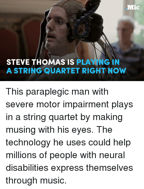 Neuralize: Mic  STEVE THOMAS IS  PLAYING IN  A STRING QUARTET RIGHT Now This paraplegic man with severe motor impairment plays in a string quartet by making musing with his eyes. The technology he uses could help millions of people with neural disabilities express themselves through music.