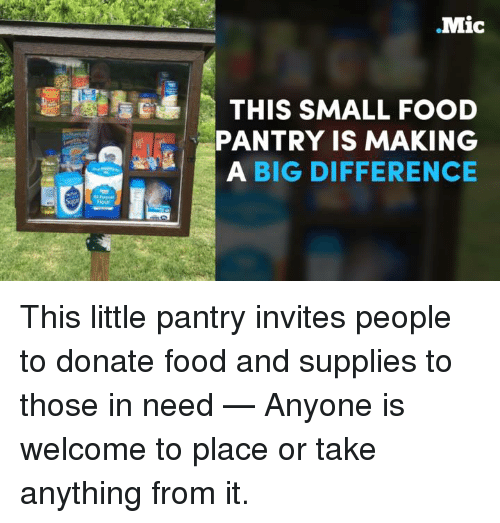 Food, Memes, and 🤖: Mic  THIS SMALL FOOD  PANTRY IS MAKING  A BIG DIFFERENCE This little pantry invites people to donate food and supplies to those in need — Anyone is welcome to place or take anything from it.