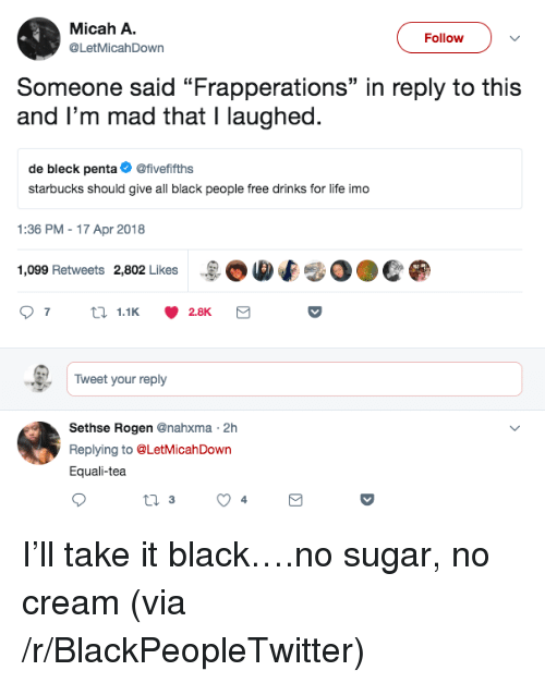 "Blackpeopletwitter, Life, and Starbucks: Micah A.  @LetMicahDown  Follow  Someone said ""Frapperations"" in reply to this  and I'm mad that I laughed.  35  de bleck penta@fivefifths  starbucks should give all black people free drinks for life imo  1:36 PM - 17 Apr 2018  1,099 Retweets 2,802 Likes  -BOMf  0●C  Tweet your reply  Sethse Rogen @nahxma 2h  Replying to @LetMicahDown  Equali-tea <p>I'll take it black….no sugar, no cream (via /r/BlackPeopleTwitter)</p>"