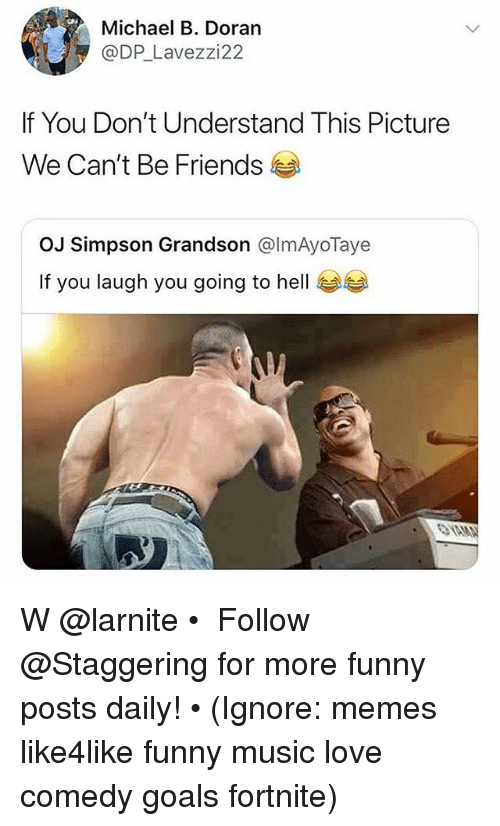 Friends, Funny, and Goals: Michael B. Doran  @DP_Lavezzi22  If You Don't Understand This Picture  We Can't Be Friends  OJ Simpson Grandson @lmAyoTaye  If you laugh you going to hell W @larnite • ➫➫➫ Follow @Staggering for more funny posts daily! • (Ignore: memes like4like funny music love comedy goals fortnite)