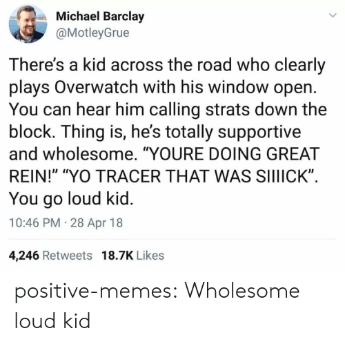 "barclay: Michael Barclay  @MotleyGrue  There's a kid across the road who clearly  plays Overwatch with his window open  You can hear him calling strats down the  block. Ihing is, he's totally supportive  and wholesome. ""YOURE DOING GREAT  REIN!"" ""YO TRACER THAT WAS SIIIICK""  You go loud kid  10:46 PM 28 Apr 18  4,246 Retweets 18.7K Likes positive-memes: Wholesome loud kid"