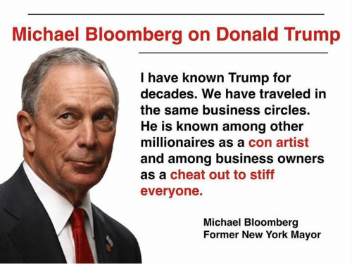 Donald Trump, New York, and Business: Michael Bloomberg on Donald Trump  I have known Trump for  decades. We have traveled in  the same business circles  He is known among other  millionaires as a con artist  and among business owners  as a cheat out to stiff  everyone.  Michael Bloomberg  Former New York Mayor