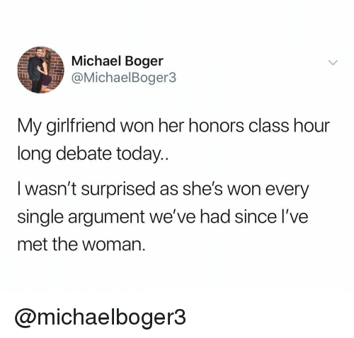 Michael, Today, and Girlfriend: Michael Boger  @MichaelBoger3  My girlfriend won her honors class hour  long debate today..  I wasn't surprised as she's won every  single argument we've had since l've  met the woman. @michaelboger3