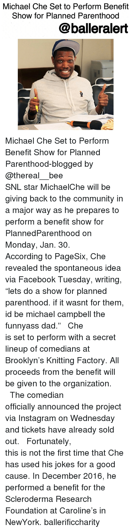 """the comedian: Michael Che Set to  Perform Benefit  Show for Planned Parenthood  balleralert Michael Che Set to Perform Benefit Show for Planned Parenthood-blogged by @thereal__bee ⠀⠀⠀⠀⠀⠀⠀⠀⠀ ⠀⠀⠀⠀⠀⠀⠀⠀⠀ SNL star MichaelChe will be giving back to the community in a major way as he prepares to perform a benefit show for PlannedParenthood on Monday, Jan. 30. ⠀⠀⠀⠀⠀⠀⠀⠀⠀ ⠀⠀⠀⠀⠀⠀⠀⠀⠀ According to PageSix, Che revealed the spontaneous idea via Facebook Tuesday, writing, """"lets do a show for planned parenthood. if it wasnt for them, id be michael campbell the funnyass dad."""" ⠀⠀⠀⠀⠀⠀⠀⠀⠀ ⠀⠀⠀⠀⠀⠀⠀⠀⠀ Che is set to perform with a secret lineup of comedians at Brooklyn's Knitting Factory. All proceeds from the benefit will be given to the organization. ⠀⠀⠀⠀⠀⠀⠀⠀⠀ ⠀⠀⠀⠀⠀⠀⠀⠀⠀ The comedian officially announced the project via Instagram on Wednesday and tickets have already sold out. ⠀⠀⠀⠀⠀⠀⠀⠀⠀ ⠀⠀⠀⠀⠀⠀⠀⠀⠀ Fortunately, this is not the first time that Che has used his jokes for a good cause. In December 2016, he performed a benefit for the Scleroderma Research Foundation at Caroline's in NewYork. ballerificcharity"""