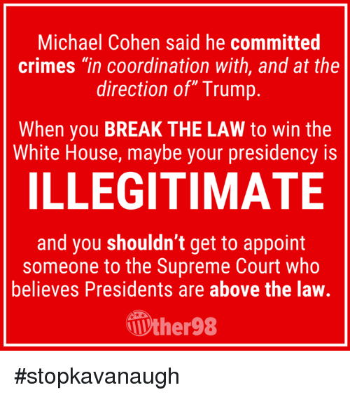 """Supreme, White House, and Supreme Court: Michael Cohen said he committed  crimes """"in coordination with, and at the  direction of"""" Trump  When you BREAK THE LAW to win the  White House, maybe your presidency is  ILLEGITIMATE  and you shouldn't get to appoint  someone to the Supreme Court who  believes Presidents are above the law.  ther98 #stopkavanaugh"""