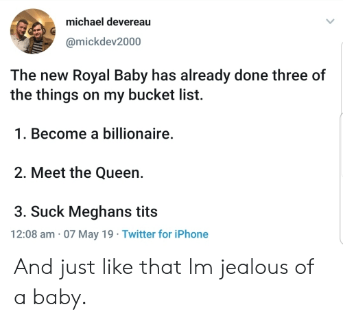 And Just Like That: michael devereau  @mickdev2000  The new Royal Baby has already done three of  the things on my bucket list.  1. Become a billionaire  2. Meet the Queen.  3. Suck Meghans tits  12:08 am 07 May 19 Twitter for iPhone And just like that Im jealous of a baby.