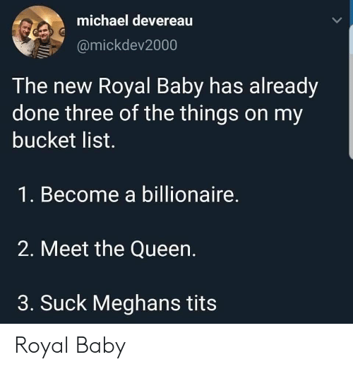 Meet The: michael devereau  @mickdev2000  The new Royal Baby has already  done three of the things on my  bucket list.  1. Become a billionaire.  2. Meet the Queen.  3. Suck Meghans tits Royal Baby