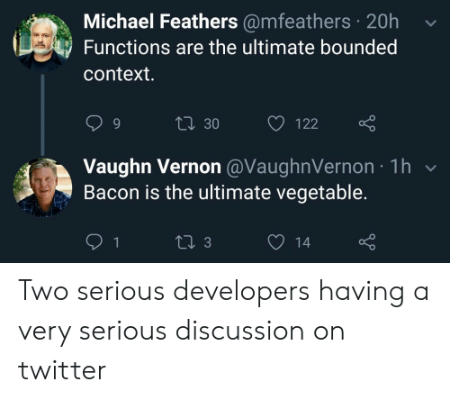 Very Serious: Michael Feathers @mfeathers 20h  Functions are the ultimate bounded  context.  Li 30  122  Vaughn Vernon @VaughnVernon 1h  Bacon is the ultimate vegetable.  1  13  14 Two serious developers having a very serious discussion on twitter