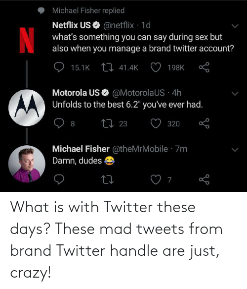 """Crazy, Netflix, and Sex: Michael Fisher replied  Netflix US O @netflix · 1d  what's something you can say during sex but  also when you manage a brand twitter account?  15.1K LI 41.4K  198K  Motorola US  Unfolds to the best 6.2"""" you've ever had.  O @MotorolaUS · 4h  27 23  O 320  Michael Fisher @theMrMobile · 7m  Damn, dudes What is with Twitter these days? These mad tweets from brand Twitter handle are just, crazy!"""