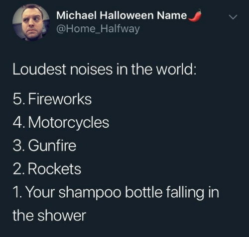 Michael: Michael Halloween Name  @Home_Halfway  Loudest noises in the world:  5. Fireworks  4. Motorcycles  3. Gunfire  2. Rockets  1. Your shampoo bottle falling in  the shower