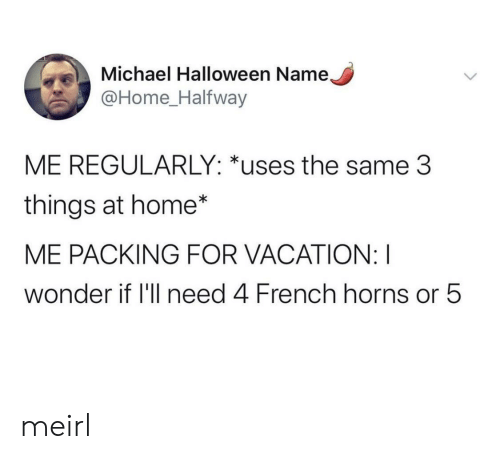 Halloween, Home, and Michael: Michael Halloween Name,  @Home_Halfway  ME REGULARLY: *uses the same 3  things at home*  ME PACKING FOR VACATION: I  wonder if 'll need 4 French horns or 5 meirl