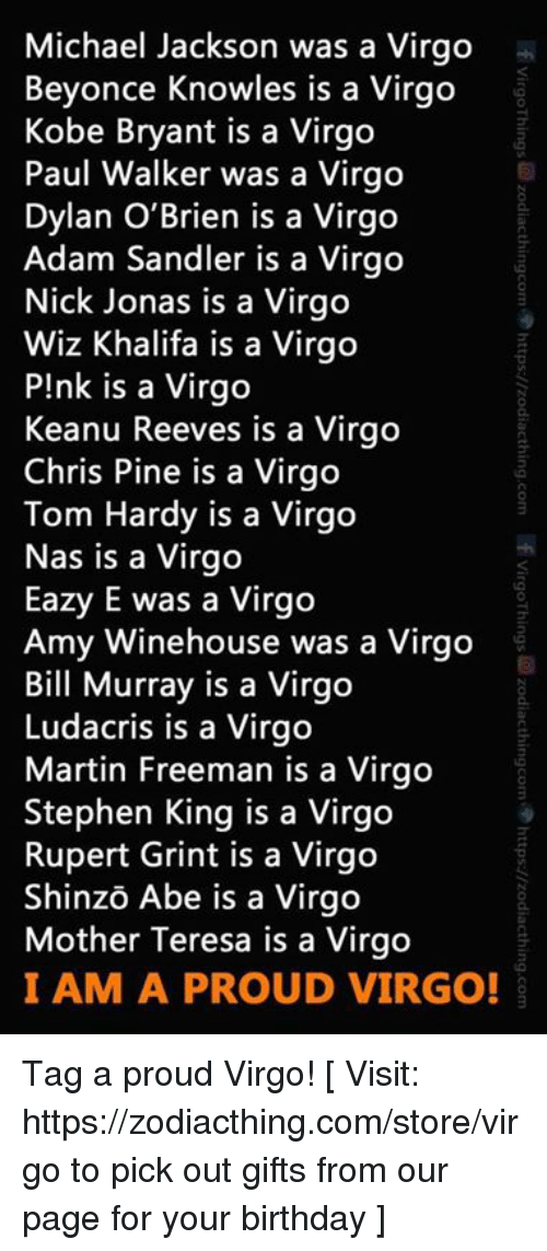Adam Sandler: Michael Jackson was a Virgo  Beyonce Knowles is a Virgo  Kobe Bryant is a Virgo  Paul Walker was a Virgo  Dylan O'Brien is a Virgo  Adam Sandler is a Virgo  Nick Jonas is a Virgo  Wiz Khalifa is a Virgo  P!nk is a Virgo  Keanu Reeves is a Virgo  Chris Pine is a Virgo  Tom Hardy is a Virgo  Nas is a Virgo  Eazy E was a Virgo  Amy Winehouse was a Virgo  Bill Murray is a Virgo  Ludacris is a Virgo  Martin Freeman is a Virgo  Stephen King is a Virgo  Rupert Grint is a Virgo  Shinzo Abe is a Virgo  Mother Teresa is a Virgo  I AM A PROUD VIRGO! Tag a proud Virgo!  [ Visit: https://zodiacthing.com/store/virgo to pick out gifts from our page for your birthday ]