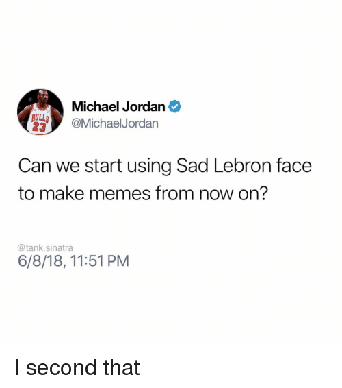 Funny, Memes, and Michael Jordan: Michael Jordan  23  AMichaelJordan  Can we start using Sad Lebron face  to make memes from now on?  @tank.sinatra  6/8/18, 11:51 PM I second that