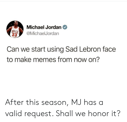 Memes, Michael Jordan, and Jordan: Michael Jordan e  s_ @MichaelJordan  23  BULL  Can we start using Sad Lebron face  to make memes from now on? After this season, MJ has a valid request. Shall we honor it?