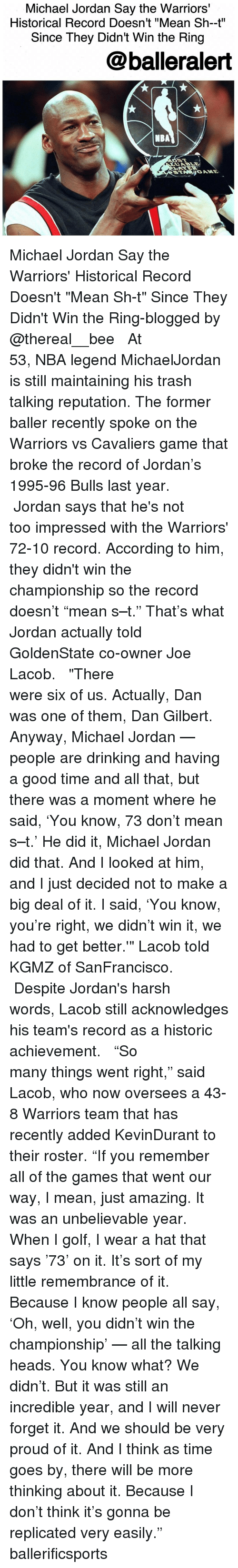 """trash talking: Michael Jordan Say the Warriors'  Historical Record Doesn't """"Mean Sh-t""""  Since They Didn't Win the Ring  balleralert  NBA Michael Jordan Say the Warriors' Historical Record Doesn't """"Mean Sh-t"""" Since They Didn't Win the Ring-blogged by @thereal__bee ⠀⠀⠀⠀⠀⠀⠀⠀⠀ ⠀⠀⠀⠀⠀⠀⠀⠀⠀ At 53, NBA legend MichaelJordan is still maintaining his trash talking reputation. The former baller recently spoke on the Warriors vs Cavaliers game that broke the record of Jordan's 1995-96 Bulls last year. ⠀⠀⠀⠀⠀⠀⠀⠀⠀ ⠀⠀⠀⠀⠀⠀⠀⠀⠀ Jordan says that he's not too impressed with the Warriors' 72-10 record. According to him, they didn't win the championship so the record doesn't """"mean s–t."""" That's what Jordan actually told GoldenState co-owner Joe Lacob. ⠀⠀⠀⠀⠀⠀⠀⠀⠀ ⠀⠀⠀⠀⠀⠀⠀⠀⠀ """"There were six of us. Actually, Dan was one of them, Dan Gilbert. Anyway, Michael Jordan — people are drinking and having a good time and all that, but there was a moment where he said, 'You know, 73 don't mean s–t.' He did it, Michael Jordan did that. And I looked at him, and I just decided not to make a big deal of it. I said, 'You know, you're right, we didn't win it, we had to get better.'"""" Lacob told KGMZ of SanFrancisco. ⠀⠀⠀⠀⠀⠀⠀⠀⠀ ⠀⠀⠀⠀⠀⠀⠀⠀⠀ Despite Jordan's harsh words, Lacob still acknowledges his team's record as a historic achievement. ⠀⠀⠀⠀⠀⠀⠀⠀⠀ ⠀⠀⠀⠀⠀⠀⠀⠀⠀ """"So many things went right,"""" said Lacob, who now oversees a 43-8 Warriors team that has recently added KevinDurant to their roster. """"If you remember all of the games that went our way, I mean, just amazing. It was an unbelievable year. When I golf, I wear a hat that says '73' on it. It's sort of my little remembrance of it. Because I know people all say, 'Oh, well, you didn't win the championship' — all the talking heads. You know what? We didn't. But it was still an incredible year, and I will never forget it. And we should be very proud of it. And I think as time goes by, there will be more thinking about it. Because I don't think it's gonna be replicated very e"""