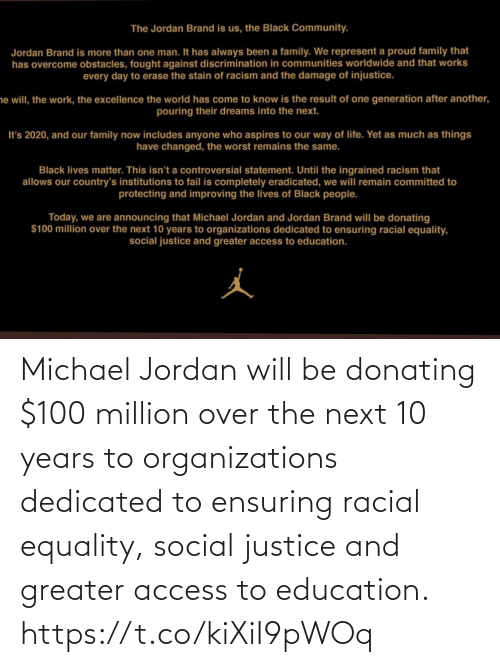 Jordan: Michael Jordan will be donating $100 million over the next 10 years to organizations dedicated to ensuring racial equality, social justice and greater access to education. https://t.co/kiXiI9pWOq