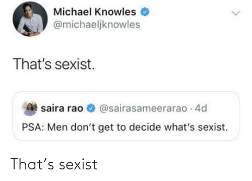 Michael: Michael Knowles  @michaeljknowles  That's sexist.  saira rao O @sairasameerarao 4d  PSA: Men don't get to decide what's sexist. That's sexist