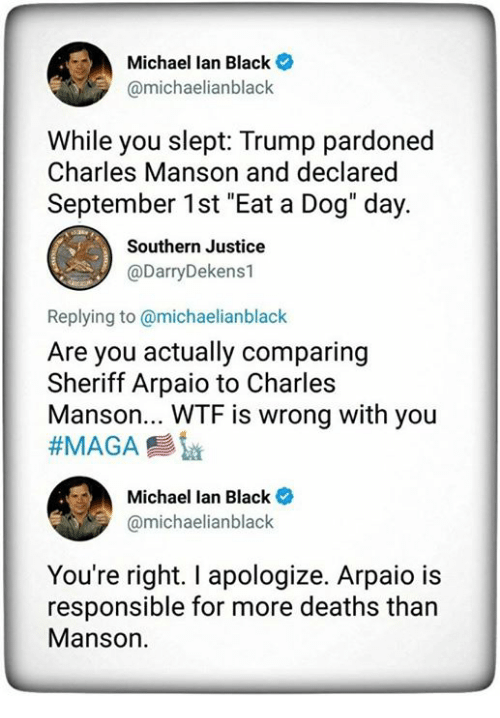 "Wtf, Black, and Justice: Michael lan Black  @michaelianblack  While you slept: Trump pardoned  Charles Manson and declared  September 1st ""Eat a Dog"" day.  Southern Justice  @DarryDekens1  Replying to @michaelianblack  Are you actually comparing  Sheriff Arpaio to Charles  Manson... WTF is wrong with you  Michael lan Black  @michaelianblack  You're right. I apologize. Arpaio is  responsible for more deaths than  Manson."