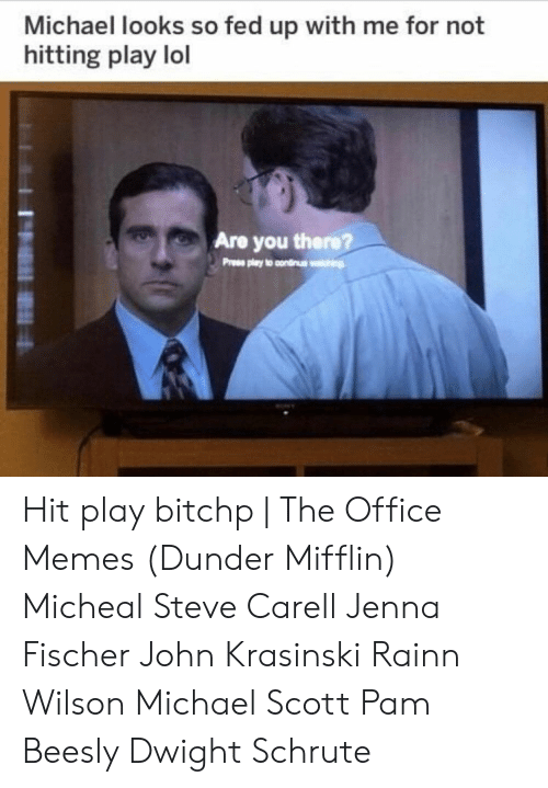 Office Memes: Michael looks so fed up with me for not  hitting play lol  Are you there?  Pree play to condinus Hit play bitchp | The Office Memes (Dunder Mifflin) Micheal Steve Carell Jenna Fischer John Krasinski Rainn Wilson Michael Scott Pam Beesly Dwight Schrute