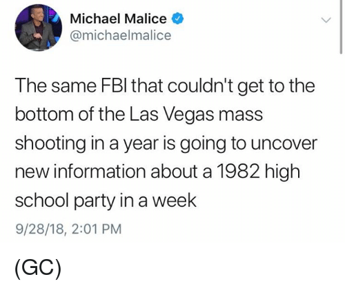 Memes, Party, and School: Michael Malice  @michaelmalice  The same FBl that couldn't get to the  bottom of the Las Vegas mass  shooting in a year is going to uncover  new information about a 1982 high  school party in a week  9/28/18, 2:01 PM (GC)