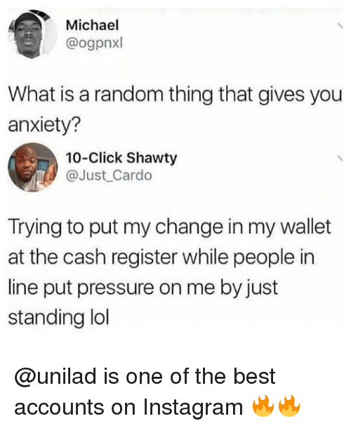 randomizer: Michael  @ogpnxl  What is a random thing that gives you  anxiety?  10-Click Shawty  @Just_Cardo  Trying to put my change in my wallet  at the cash register while people in  line put pressure on me by just  standing ldl @unilad is one of the best accounts on Instagram 🔥🔥