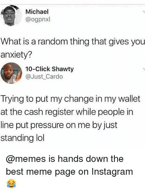 Click, Instagram, and Lol: Michael  @ogpnxl  What is a random thing that gives you  anxiety?  10-Click Shawty  @Just Cardo  Trying to put my change in my wallet  at the cash register while people in  line put pressure on me by just  standing lol @memes is hands down the best meme page on Instagram 😂